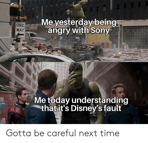 Disney's: Me yesterday being  angry with Sony  ONE  WAY  Me today understanding  that it's Disney's fault Gotta be careful next time