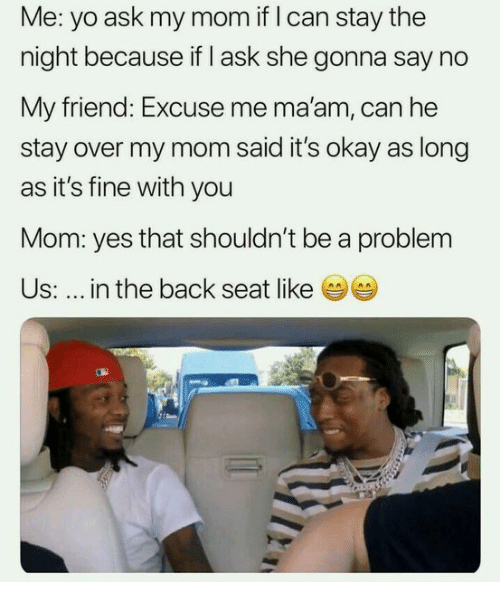Yo, Okay, and Mom: Me: yo ask my mom if I can stay the  night because if I ask she gonna say no  My friend: Excuse me ma'am, can he  stay over my mom said it's okay as long  as it's fine with you  Mom: yes that shouldn't be a problem  Us: in the back seat like (