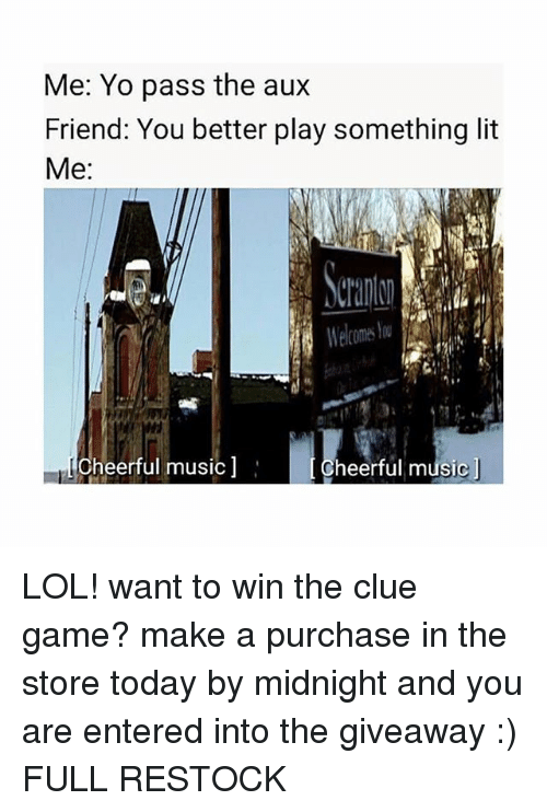 Yo Pass The: Me: Yo pass the au:x  Friend: You better play something lit  Me:  wi  Cheerful music  Cheerful musicj LOL! want to win the clue game? make a purchase in the store today by midnight and you are entered into the giveaway :) FULL RESTOCK