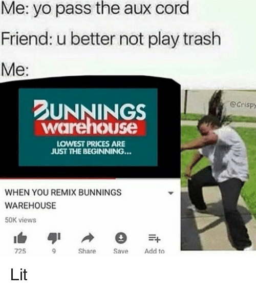 Remixes: Me: yo pass the aux cord  Friend: u better not play trash  Me:  UNNINGS  Ocrispy  warehouse  LOWEST PRICES ARE  JUST THE BEGINNING...  WHEN YOU REMIX BUNNINGS  WAREHOUSE  50K views  725  Share  Add to Lit