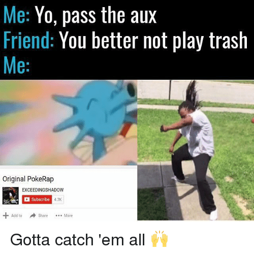 Yo Pass The: Me: Yo, pass the aux  Friend: You better not play trash  Me:  Original PokeRap  EXCEEDINGSHADOW  Subscribe  4.7K  Add toShare. More  Add to Share More  Share More Gotta catch 'em all 🙌