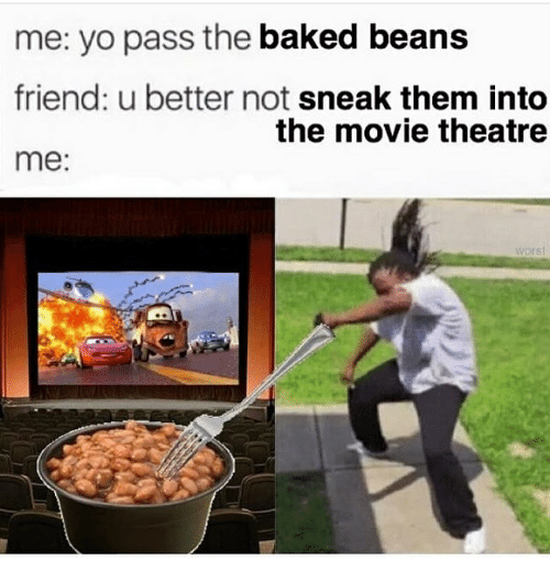 Yo Pass The: me: yo pass the baked beans  friend: u better not sneak them into  me:  the movie theatre  worst