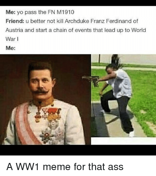 Yo Pass The: Me: yo pass the FN M 1910  Friend: u better not kill Archduke Franz Ferdinand of  Austria and start a chain of events that lead up to World  War I  Me: A WW1 meme for that ass