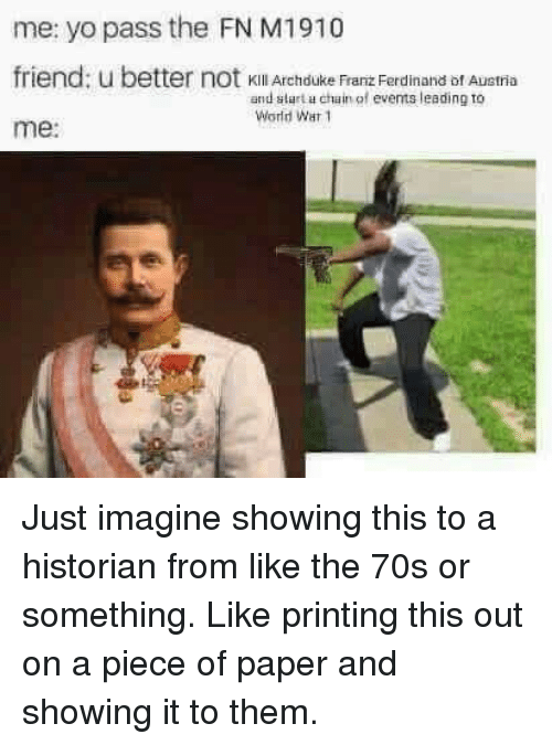 Yo Pass The: me: yo pass the FN M1910  friend: u b  me:  etter not kKill Archduke Franz Ferdinand bf Austria  and slart u chain of events leading to  World War 1 Just imagine showing this to a historian from like the 70s or something. Like printing this out on a piece of paper and showing it to them.
