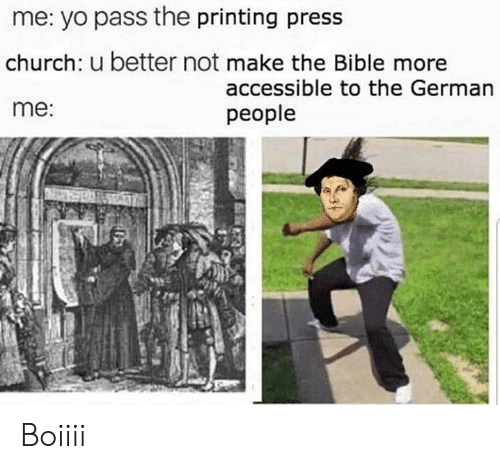 Yo Pass The: me: yo pass the printing press  church: u better not make the Bible more  me:  accessible to the German  people Boiiii