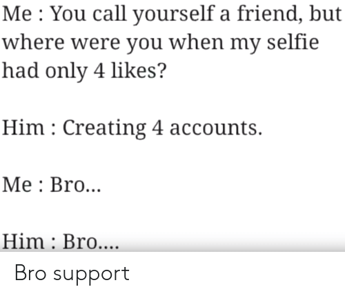 Were You: Me You call yourself a friend, but  where were you when my selfie  had only 4 likes?  Him Creating 4 accounts.  Мe: Bro...  Him Bro.... Bro support