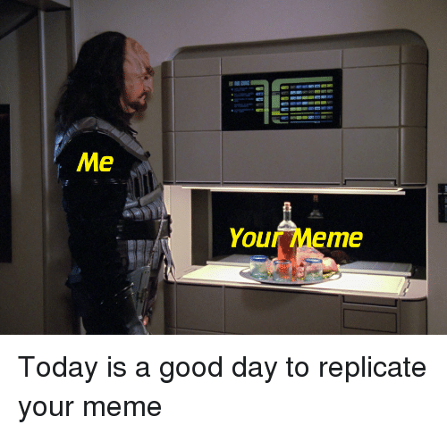 Meme, Good, and Today: Me  Your Meme Today is a good day to replicate your meme