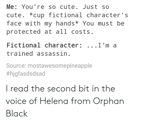 Cute, The Voice, and Black: Me: You're so cute. Just so  cute. cup fictionalcharacter's  face with my hands* You must be  protected at all costs.  Fictional character: ...I'm a  trained assassin  Source: mostawesomepineapple  I read the second bit in the voice of Helena from Orphan Black