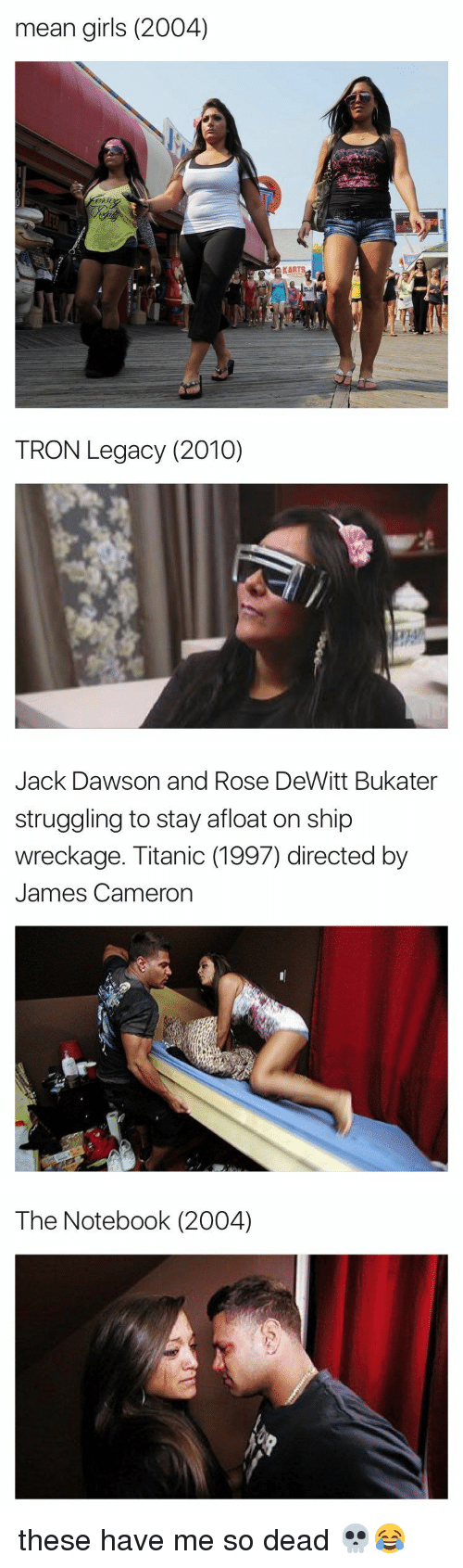 mean girl: mean girls (2004)   TRON Legacy (2010)   Jack Dawson and Rose DeWitt Bukater  struggling to stay afloat on ship  wreckage. Titanic (1997) directed by  James Cameron   The Notebook (2004) these have me so dead 💀😂