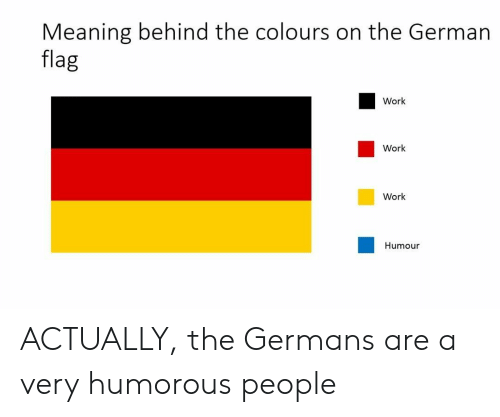 Work Work: Meaning behind the colours on the German  flag  Work  Work  Work  Humour ACTUALLY, the Germans are a very humorous people