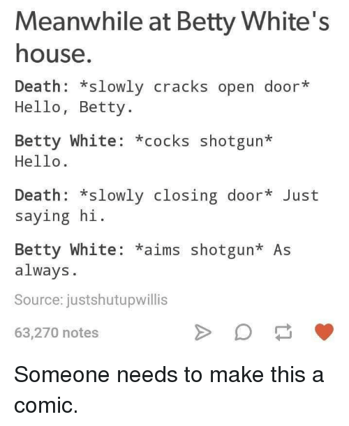 betty white: Meanwhile at Betty White's  house  Death: *slowly cracks open door*  Hello, Betty.  Betty White: *cocks shotgun*  Hello.  Death: *slowly closing door Just  saying hi  Betty White: *aims shotgun* As  always.  Source: justshutupwillis  63,270 notes Someone needs to make this a comic.