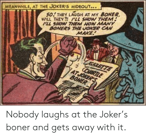 pll: MEANWHILE, AT THE JOKER'S HIDEOUT...  so.' THEY LAUGH AT MY BONER,  WILL THEY  PLL SHOW THEM  PLL SHOW THEM HOW MANY  BONERS THE UOKER CAN  MAKE Nobody laughs at the Joker's boner and gets away with it.