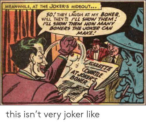 pll: MEANWHILE, AT THE JOKER'S HIDEOUT...  so.! THEY LAUGH AT MY BONER  WILL THEY ILL SHOW THEM!  PLL SHOW THEM HOW MANY  BONERS THE UOKER CAN  MAKE this isn't very joker like