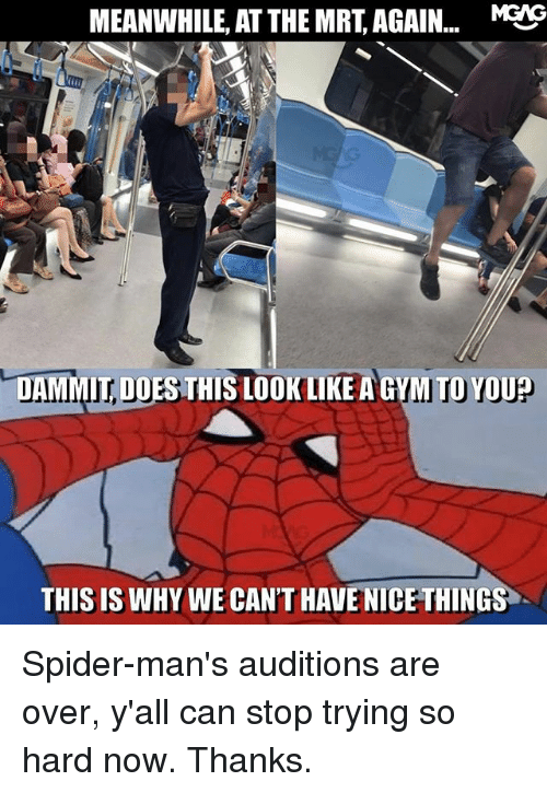 Dammits: MEANWHILE, AT THE MRT, AGAIN... MEIG  DAMMIT, DOES THIS LOOK LIKE A GYM TO YOU?  DOES THIS LOOK LIKE A GYM TOYOU  THIS IS WHY WE CAN'T HAVE NICE THINGS Spider-man's auditions are over, y'all can stop trying so hard now. Thanks.
