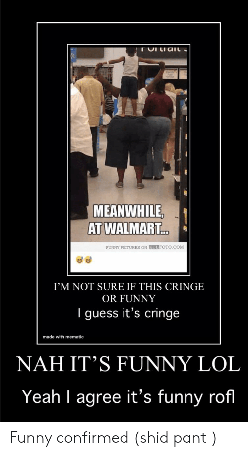 Meanwhile At Walmart: MEANWHILE,  AT WALMART...  FUNNY PICTURES ON KULFOTO.COM  I'M NOT SURE IF THIS CRINGE  OR FUNNY  I guess it's cringe  made with mematic  NAH IT'S FUNNY LOL  Yeah I agree it's funny rofl Funny confirmed (shid pant )