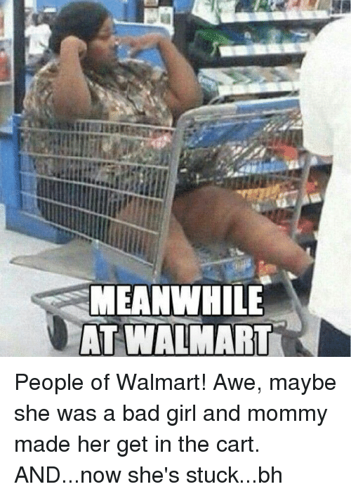 Meanwhile At Walmart: MEANWHILE  AT WALMART People of Walmart! Awe, maybe she was a bad girl and mommy made her get in the cart. AND...now she's stuck...bh