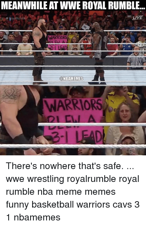 Basketball, Cavs, and Memes: MEANWHILE ATWWE ROYAL RUMBLE...  LIVE  H RoyalRumble  WARRIORS  NBAMEMES  WARRIORS There's nowhere that's safe. ... wwe wrestling royalrumble royal rumble nba meme memes funny basketball warriors cavs 3 1 nbamemes