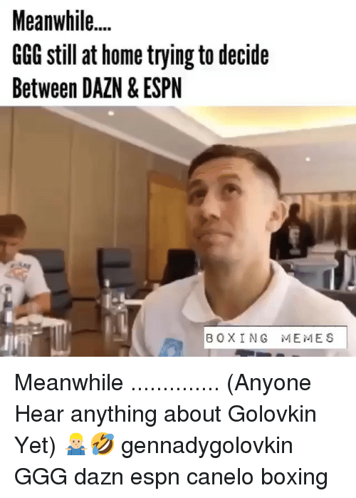 Boxing, Espn, and Ggg: Meanwhile...  GGG still at home trying to decide  Between DAZN & ESPN  BOXING MEMES Meanwhile .............. (Anyone Hear anything about Golovkin Yet) 🤷🏼‍♂️🤣 gennadygolovkin GGG dazn espn canelo boxing