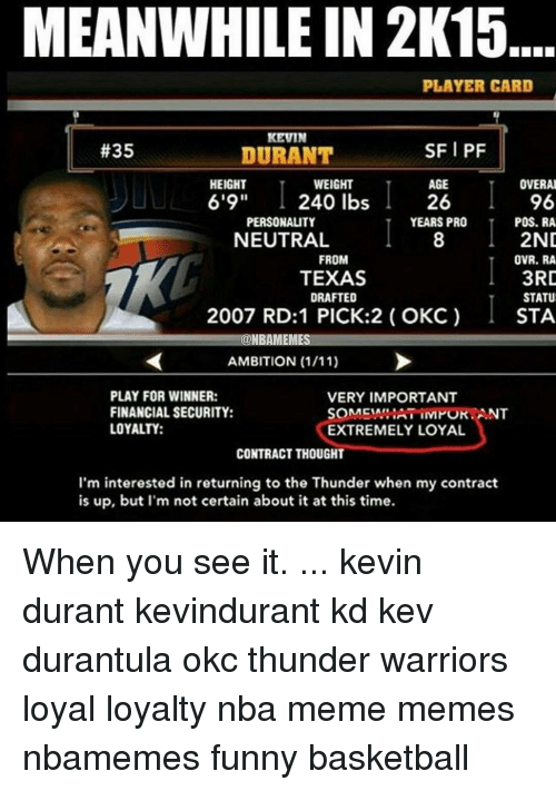 """Funny Basketball: MEANWHILE IN 2K15  PLAYER CARD  KEVIN  SFI PF  #35  DURANT  AGE  OVERAL  HEIGHT  WEIGHT  6'9"""" 240 lbs  96  26  PERSONALITY  YEARS PRO  POS. RA  2ND  NEUTRAL  FROM  OVR. RA  3RD  TEXAS  STATU  DRAFTED  2007 RD:1 PICK:2 OKC)  STA  ONBAMEMES  AMBITION (1/11)  PLAY FOR WINNER:  VERY IMPORTANT  FINANCIAL SECURITY:  SOMENARIATIIVMOKANT  LOYALTY:  EXTREMELY LOYAL  CONTRACT THOUGHT  I'm interested in returning to the Thunder when my contract  is up, but I'm not certain about it at this time. When you see it. ... kevin durant kevindurant kd kev durantula okc thunder warriors loyal loyalty nba meme memes nbamemes funny basketball"""