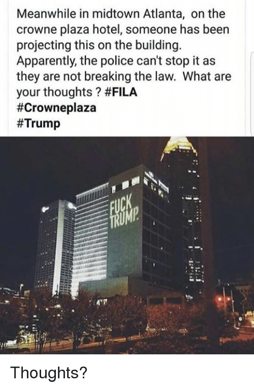 Projecting: Meanwhile in midtown Atlanta, on the  crowne plaza hotel, someone has been  projecting this on the building.  Apparently, the police can't stop it as  they are not breaking the law. What are  your thoughts ? Thoughts?