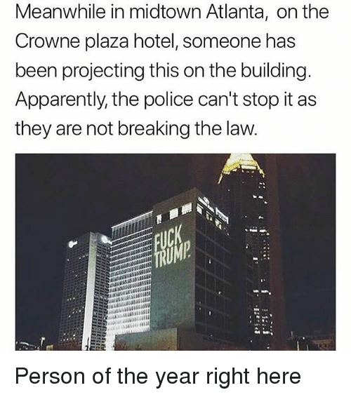 Projecting: Meanwhile in midtown Atlanta, on the  Crowne plaza hotel, someone has  been projecting this on the building  Apparently, the police can't stop it as  they are not breaking the law Person of the year right here