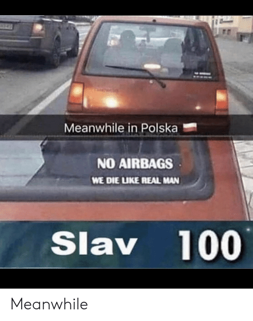 Slav, Man, and Real: Meanwhile in Polska  NO AIRBAGS  WE DIE LIKE REAL MAN  Slav 100 Meanwhile