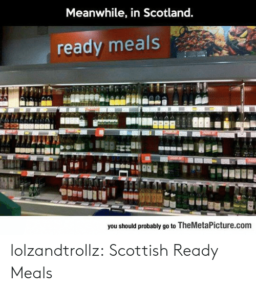 Tumblr, Blog, and Scotland: Meanwhile, in Scotland.  ready meals  you should probably go to TheMetaPicture.com lolzandtrollz:  Scottish Ready Meals