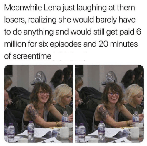 Game of Thrones, Episodes, and She: Meanwhile Lena just laughing at them  losers, realizing she would barely have  to do anything and would still get paid 6  million for six episodes and 20 minutes  of screentime