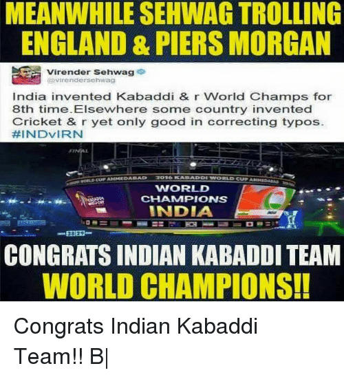 kabaddi: MEANWHILE SEHWAG TROLLING  ENGLAND & PIERS MORGAN  Virender Sehwag  avirendersehwag  India invented Kabaddi & r World Champs for  8th time. Elsewhere some country invented  Cricket & r yet only good in correcting typos.  HINDVIRN  WORLD  CHAMMPIONS  INDIA  CONGRATS INDIAN KABADDI TEAM  WORLD CHAMPIONS! Congrats Indian Kabaddi Team!! B|