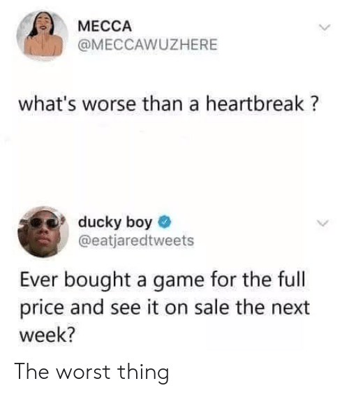 The Worst, Game, and A Game: MECCA  @MECCAWUZHERE  what's worse than a heartbreak?  ducky boy  @eatjaredtweets  Ever bought a game for the full  price and see it on sale the next  week? The worst thing