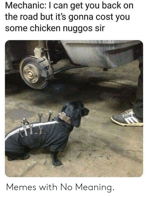 On the Road: Mechanic: I can get you back on  the road but it's gonna cost you  some chicken nuggos sir Memes with No Meaning.
