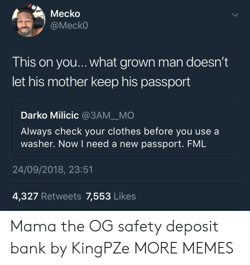 Passport: Mecko  @MeckO  This on you... what grown man doesn't  let his mother keep his passport  Darko Milicic @3AMMO  Always check your clothes before you use a  washer. Now I need a new passport. FML  OUl  24/09/2018, 23:51  4,327 Retweets 7,553 Likes Mama the OG safety deposit bank by KingPZe MORE MEMES