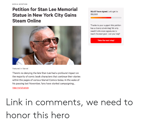 Marvel Comics, New York, and Stan: MEDIA MENTION  Petition for Stan Lee Memorial  98,497 have signed. Let's get to  Statue in New York City Gains  Steam Online  Thanks to your support this petition  has a chance at winning! We only  need 51,494 more signatures to  reach the next goal - can you help?  Take the next step!  Featured in Marvel  There's no denying the late Stan Lee had a profound impact on  the majority of comic book characters that continue their stories  within the pages of various Marvel Comics today. In the wake of  his passing last November, fans have started campaigning... Link in comments, we need to honor this hero