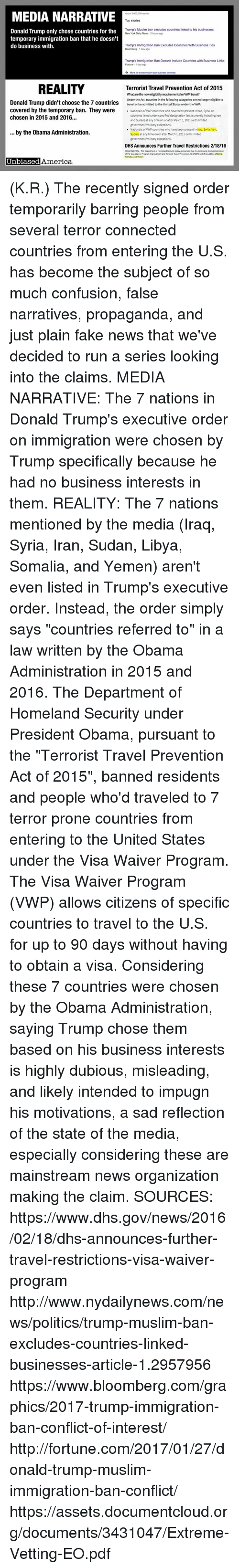 wpp: MEDIA NARRATIVE  Donald Trump only chose countries for the  temporary immigration ban that he doesn't  do business with  REALITY  Donald Trump didn't choose the 7 countries  covered by the temporary ban. They were  chosen in 2015 and 2016...  by the Obama Administration.  Unbiased America  About 2,000,000 results  Top stories  Trump's Muslim ban excludes countries linked to his businesses  New York Daily News 2hours ago  Trump's Immigration Ban Excludes Countries With Business Ties  Bioomberg dar ago  Trump's immigration Ban Doesn't Include Countries with Business Links  Fortune 1 day ago  More for trump muslim ban butiness interests  Terrorist Travel Prevention Act of 2015  What are the new  requirements forwPtravel?  Under the Act, travelers in the following categories are no longer eligible to  travel or be admitted tothe United States under the VWP:  Nationals of WPP countries who have been present in lraq,Syria, or  countries listed underspecified designation lists currently including ran  and Sudan) at any time on or after March 1.2011 (with limited  government/military exceptions).  NationalsofwwP countries who have been presentin Iraq, Syria, Iran,  Sudan, at any time on or after March 1,2011 (with limited  government military exceptions)  DHS Announces Further Travel Restrictions 2/18/16  WASHINGTON-The Department Homeland soday announced that tis  connung implementation (K.R.) The recently signed order temporarily barring people from several terror connected countries from entering the U.S. has become the subject of so much confusion, false narratives, propaganda, and just plain fake news that we've decided to run a series looking into the claims.  MEDIA NARRATIVE: The 7 nations in Donald Trump's executive order on immigration were chosen by Trump specifically because he had no business interests in them.  REALITY:  The 7 nations mentioned by the media (Iraq, Syria, Iran, Sudan, Libya, Somalia, and Yemen) aren't even listed in Trump's executive order.
