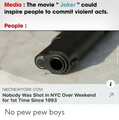 "Joker, Movie, and Time: Media : The movie "" Joker "" could  inspire people to commit violent acts.  People:  i  NBCNEWYORK.COM  71  Nobody Was Shot in NYC Over Weekend  for 1st Time Since 1993 No pew pew boys"