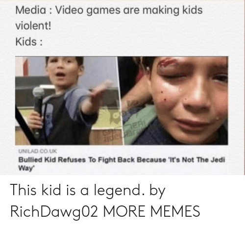 Violent: Media Video games are making kids  violent!  Kids:  ER  JGnape  UNILAD CO.UK  Bullied Kid Refuses To Fight Back Because 'It's Not The Jedi  Way This kid is a legend. by RichDawg02 MORE MEMES