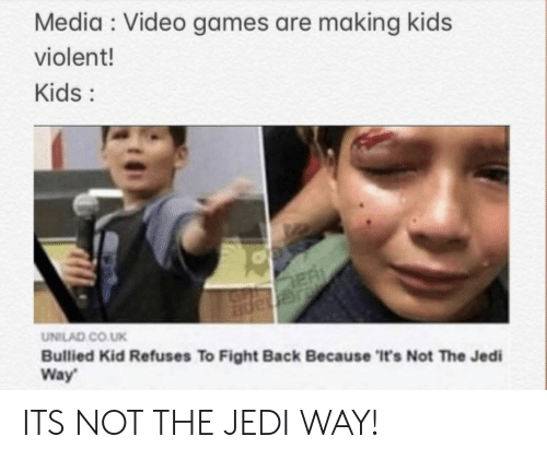 Violent: Media Video games are making kids  violent!  Kids:  ER  JGnape  UNILAD CO.UK  Bullied Kid Refuses To Fight Back Because 'It's Not The Jedi  Way ITS NOT THE JEDI WAY!