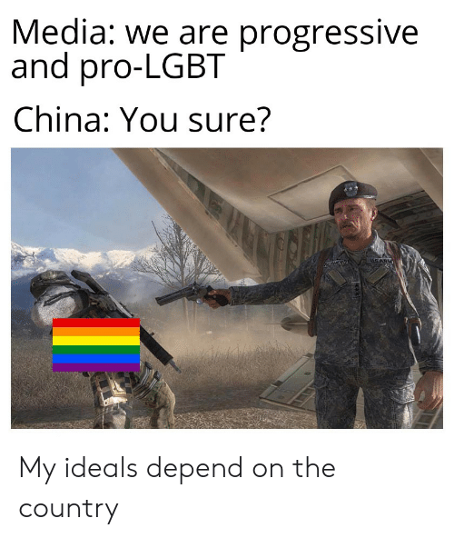 Lgbt, Progressive, and China: Media: we are progressive  and pro-LGBT  China: You sure?  uSARM My ideals depend on the country