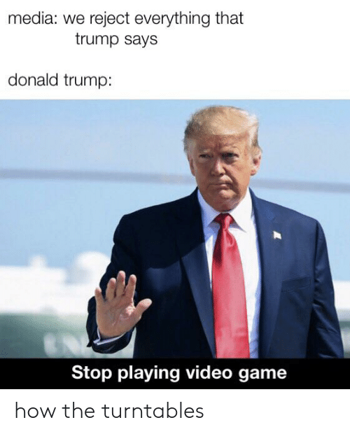 Donald Trump, Game, and Trump: media: we reject everything that  trump says  donald trump:  Stop playing video game how the turntables