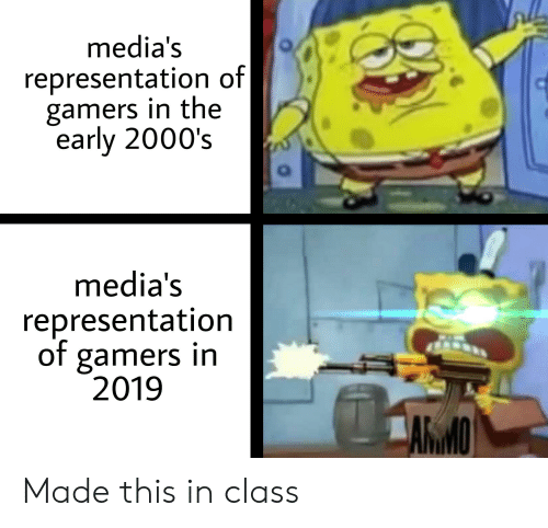 Dank Memes, 2000s, and Class: media's  representation of  gamers in the  early 2000's  media's  representation  of gamers in  2019  AMO Made this in class