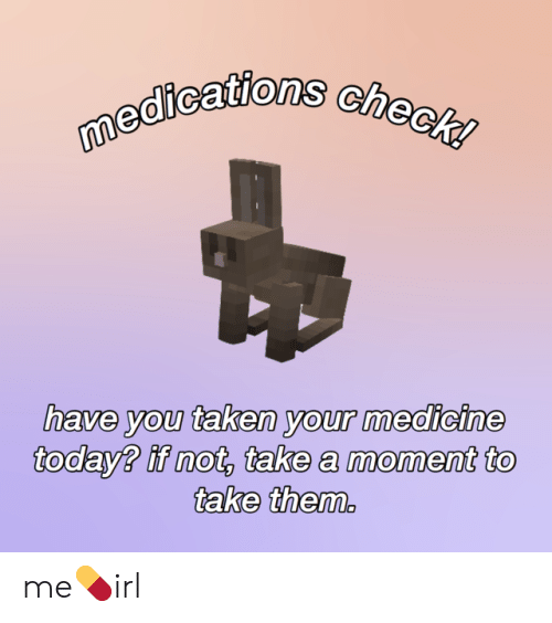 If Not: medications check!  have you taken your medicine  today? if not, take a moment to  take them. me💊irl