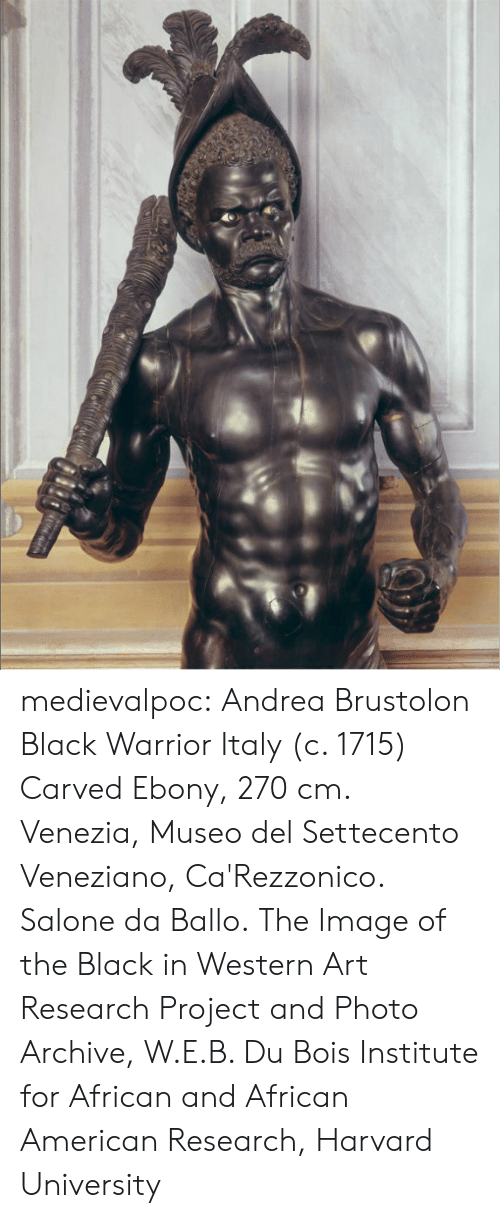 Ebony: medievalpoc:  Andrea Brustolon Black Warrior Italy (c. 1715) Carved Ebony, 270 cm. Venezia, Museo del Settecento Veneziano, Ca'Rezzonico. Salone da Ballo. The Image of the Black in Western Art Research Project and Photo Archive, W.E.B. Du Bois Institute for African and African American Research, Harvard University