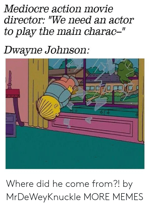 "mediocre: Mediocre action movie  director: ""We need an actor  to play the main charac-""  II  Dwayne Johnson: Where did he come from?! by MrDeWeyKnuckle MORE MEMES"