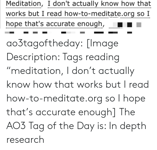 """Meditation: Meditation, I don't actually know how that  works but I read how-to-meditate.org so I  hope that's accurate enough, ao3tagoftheday:  [Image Description: Tags reading """"meditation, I don't actually know how that works but I read how-to-meditate.org so I hope that's accurate enough]  The AO3 Tag of the Day is: In depth research"""