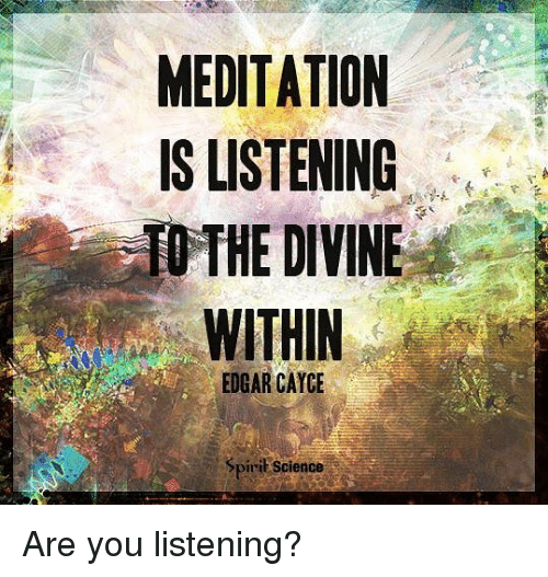 are you listening: MEDITATION  IS LISTENING  THE DIVINE  EDGAR CAYCE  Spirit Science Are you listening?