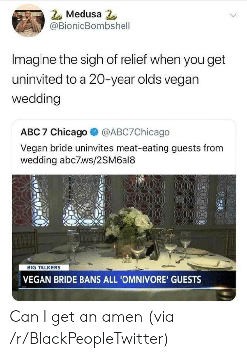 relief: Medusa 2  @BionicBombshell  Imagine the sigh of relief when you get  uninvited to a 20-year olds vegan  wedding  ABC 7 Chicago  @ABC7Chicago  Vegan bride uninvites meat-eating guests from  wedding abc7ws/2SM6al8  BIG TALKERS  VEGAN BRIDE BANS ALL 'OMNIVORE' GUESTS Can I get an amen (via /r/BlackPeopleTwitter)