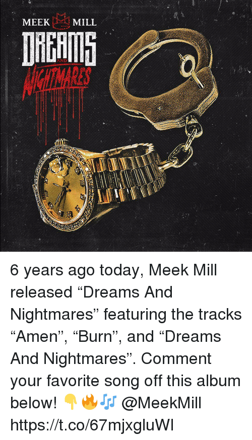 "Meek Mill, Today, and Meekmill: MEEK  MILL  AND 6 years ago today, Meek Mill released ""Dreams And Nightmares"" featuring the tracks ""Amen"", ""Burn"", and ""Dreams And Nightmares"". Comment your favorite song off this album below! 👇🔥🎶 @MeekMill https://t.co/67mjxgluWI"