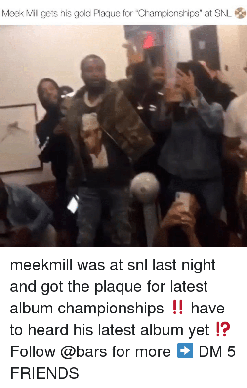 "Friends, Meek Mill, and Memes: Meek Mill gets his gold Plaque for ""Championships"" at SNL 옹 meekmill was at snl last night and got the plaque for latest album championships ‼️ have to heard his latest album yet ⁉️ Follow @bars for more ➡️ DM 5 FRIENDS"