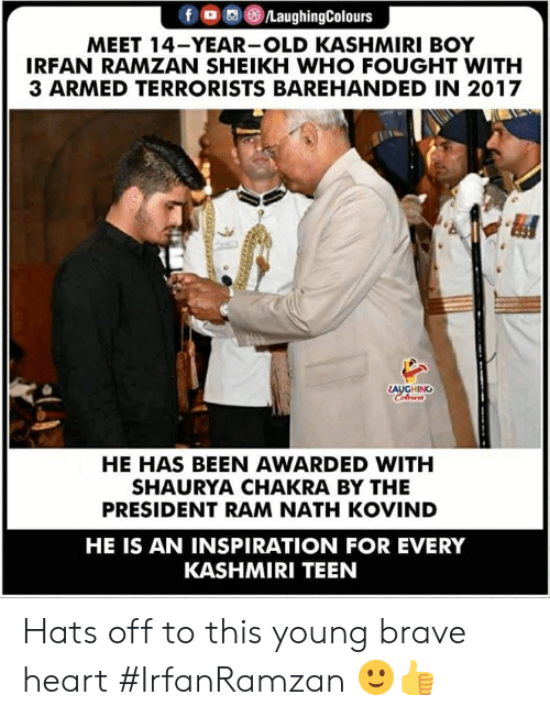 hats off: MEET 14-YEAR-OLD KASHMIRI BOY  IRFAN RAMZAN SHEIKH WHO FOUGHT WITH  3 ARMED TERRORISTS BAREHANDED IN 2017  AUGHING  HE HAS BEEN AWARDED WITH  SHAURYA CHAKRA BY THE  PRESIDENT RAM NATH KOVIND  HE IS AN INSPIRATION FOR EVERY  KASHMIRI TEEN Hats off to this young brave heart  #IrfanRamzan 🙂👍