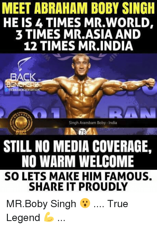 True Legend: MEET ABRAHAM BOBY SINGH  HE IS 4 TIMES MR,WORLD.  3 TIMES MR.ASIA AND  12 TIMES MR INDIA  t THEBACKBENCHERSOFFICA  RAN  Singh Arambam Boby India  WBPF  STILL NO MEDIA COVERAGE,  NO WARM WELCOME  SO LETS MAKE HIM FAMOUS.  SHARE IT PROUDLY MR.Boby Singh 😮 .... True Legend 💪 ...